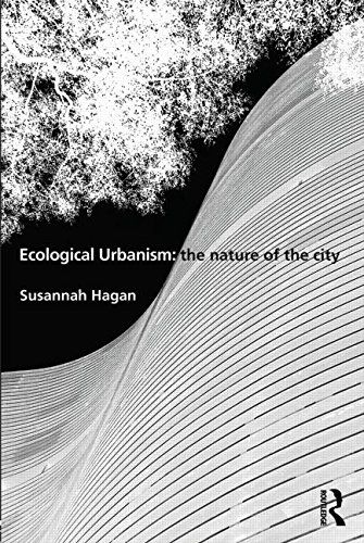 Ecological Urbanism: The Nature of the City by Susannah Hagan (University of East London, UK)