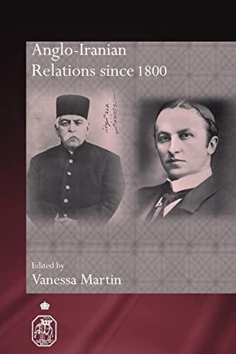 Anglo-Iranian Relations since 1800 By Vanessa Martin (Royal Holloway, University of London, UK)
