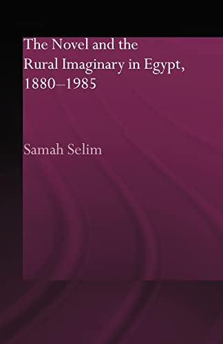 The Novel and the Rural Imaginary in Egypt, 1880-1985 By Samah Selim