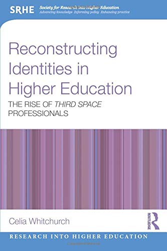 Reconstructing Identities in Higher Education By Celia Whitchurch (University of London, Institute of Education, UK)
