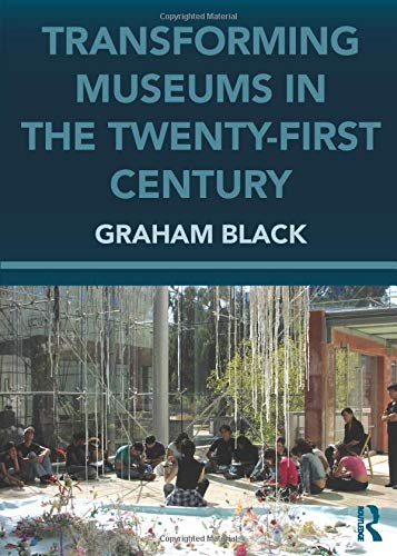 Transforming Museums in the Twenty-First Century: Developing Museums for Visitor Involvement by Graham Black