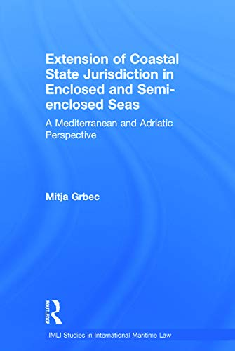 The Extension of Coastal State Jurisdiction in Enclosed or Semi-Enclosed Seas: A Mediterranean and Adriatic Perspective (IMLI Studies in International Maritime Law) by Mitja Grbec (Maritime Law Association of Slovenia, and University of Ljubljana, Faculty of Maritime Studies and Transportation)