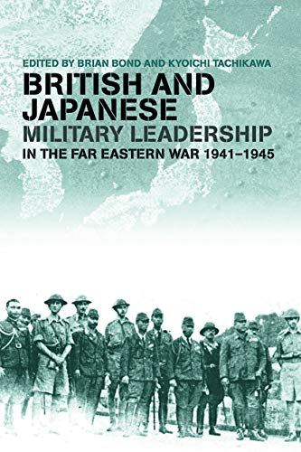 British and Japanese Military Leadership in the Far Eastern War, 1941-45 By Brian Bond