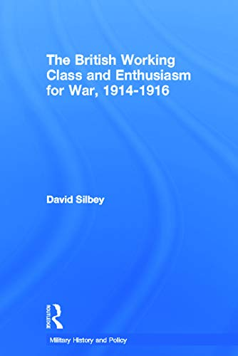 The British Working Class and Enthusiasm for War, 1914-1916 By David Silbey