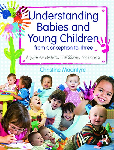 Understanding Babies and Young Children from Conception to Three By Christine Macintyre (Moray House School of Education, Edinburgh University, UK)