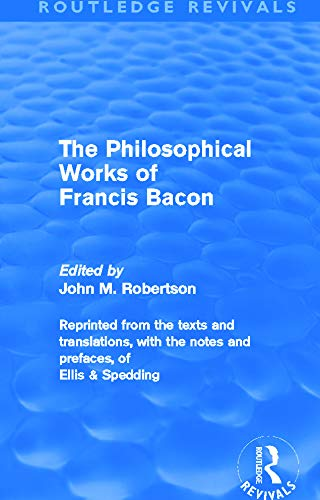 The Philiosophical Works of Francis Bacon By John M. Robertson