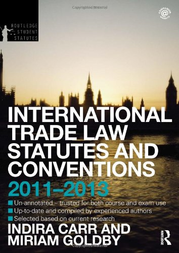International Trade Law Statutes and Conventions 2011-2013 By Indira Carr (University of Surrey, UK)