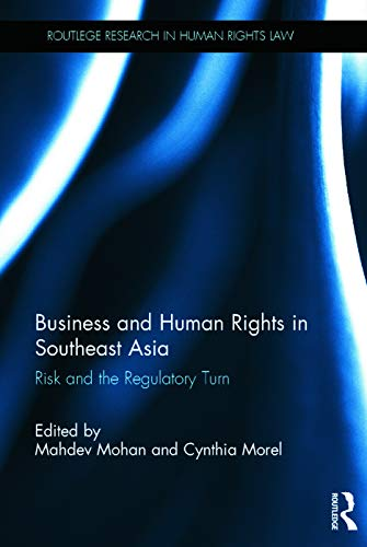 Business and Human Rights in Southeast Asia: Risk and the Regulatory Turn (Routledge Research in Human Rights Law) by Edited by Mahdev Mohan