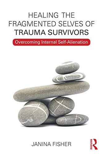 Healing the Fragmented Selves of Trauma Survivors: Overcoming Internal Self-Alienation by Janina Fisher (The Trauma Center, Boston, MA)