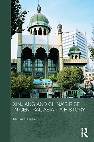 Xinjiang and China's Rise in Central Asia - A History By Michael E. Clarke (Griffith University, Australia)
