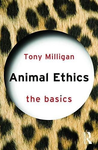 Animal Ethics: The Basics By Tony Miligan (University of Hertfordshire, UK)