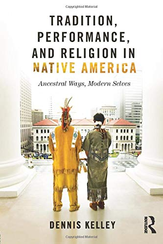 Tradition, Performance, and Religion in Native America By Dennis Kelley (University of Missouri, USA)