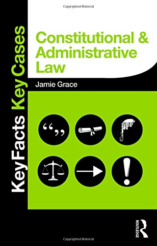 Constitutional and Administrative Law: Key Facts and Key Cases by Jamie Grace (Sheffield Hallam University, UK.)