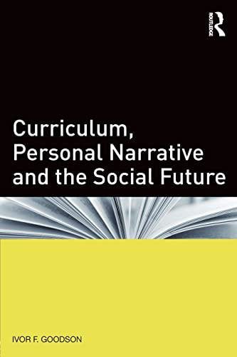 Curriculum, Personal Narrative and the Social Future By Ivor F. Goodson (University of Brighton, UK)