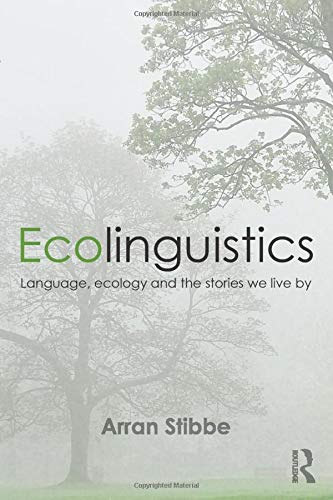 Ecolinguistics: Language, Ecology and the Stories We Live By By Arran Stibbe (University of Gloucestershire, UK)