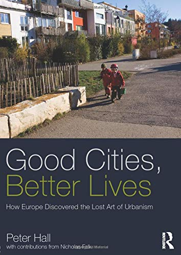 Good Cities, Better Lives: How Europe Discovered the Lost Art of Urbanism by Peter Hall