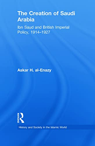 The Creation of Saudi Arabia By Askar H. Al-Enazy (Riyadh, Saudi Arabia)