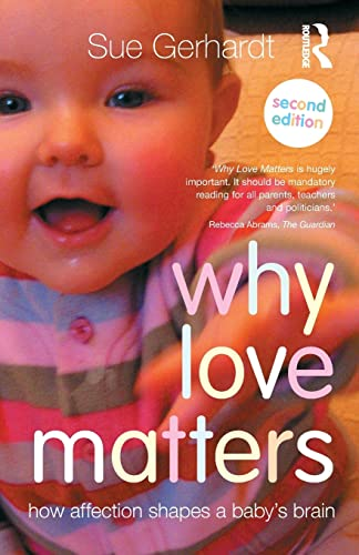 Why Love Matters: How affection shapes a baby's brain By Sue Gerhardt (Private Practice, Oxford, UK)