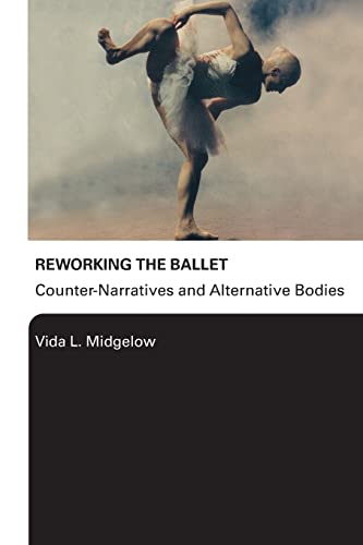 Reworking the Ballet: Counter Narratives and Alternative Bodies by Vida L. Midgelow (University of Northampton, UK)