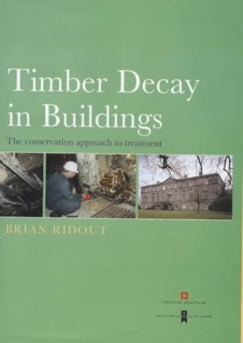 Timber Decay in Buildings: The Conservation Approach to Treatment: Decay, Treatment and Conservation: The Conservation Approach to Treatment (Guides for Practitioners) By Brian Ridout
