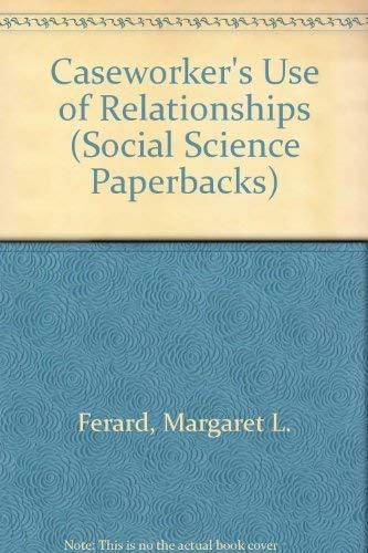Caseworker's Use of Relationships By Margaret L. Ferard