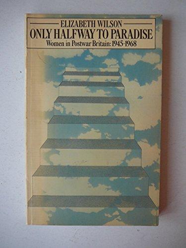 Only Halfway to Paradise : Women in Post-War Britain 1945-1968 by Elizabeth Wilson