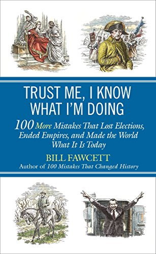 Trust Me, I Know What I'm Doing: 100 More Mistakes That Lost Elections, Ended Empires, and Made the World What It Is Today By Bill Fawcett