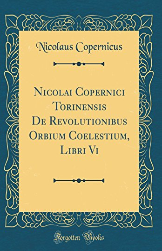 Nicolai Copernici Torinensis de Revolutionibus Orbium Coelestium, Libri VI (Classic Reprint) By Nicolaus Copernicus