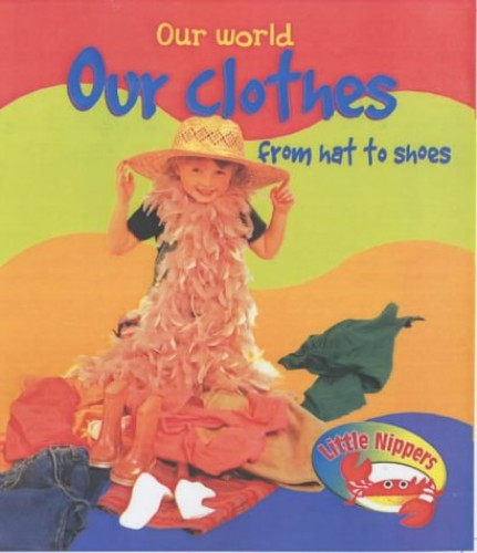 Little Nippers: Our World Our Clothes From Hat to Shoes Hardback By Monica Hughes