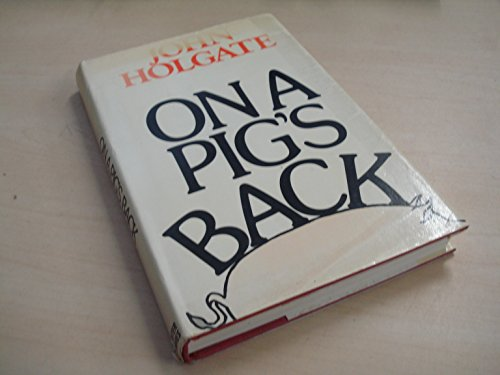 On a Pig's Back: Autobiography By John Holgate