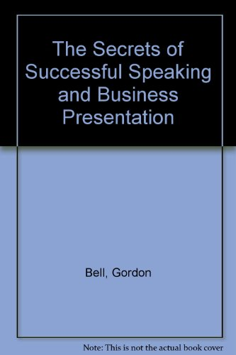 The Secrets of Successful Speaking and Business Presentation By Gordon Bell