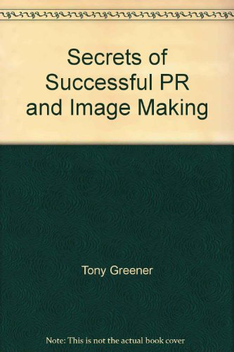 The Secrets of Successful Pr and Image-Making By Tony Greener