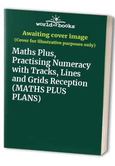 Maths Plus, Practising Numeracy with Tracks, Lines and Grids Reception By Ann Frobisher