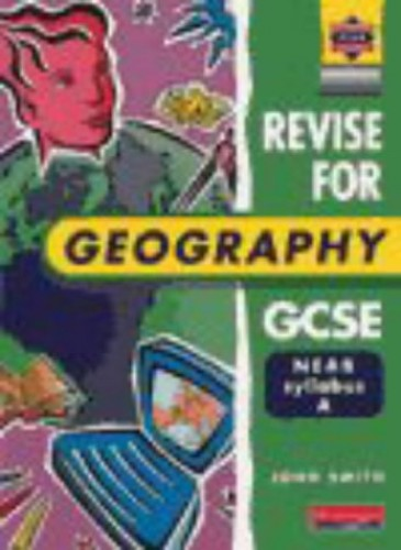 A Heinemann Exam Success: Revise for Geography GCSE NEAB By John Smith