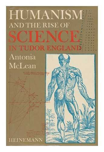 Humanism and the Rise of Science in Tudor England By Antonia McLean