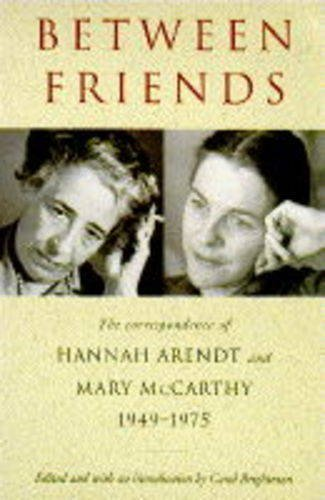 Between Friends: The Correspondence of Hannah Arendt and Mary McCarthy, 1949-75 By Hannah Arendt