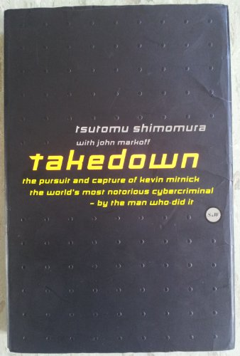 Takedown: Pursuit and Capture of Kevin Mitnick, America's Most Notorious Cybercriminal - By the Man Who Did it By Tsutomu Shimomura