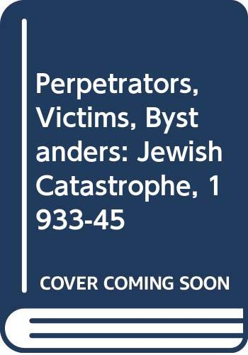 Perpetrators, Victims, Bystanders: Jewish Catastrophe, 1933-45 By Raul Hilberg