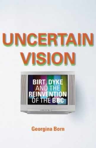 Uncertain VisionBirt, Dyke and the Reinvention of the BBC By Georgina Born