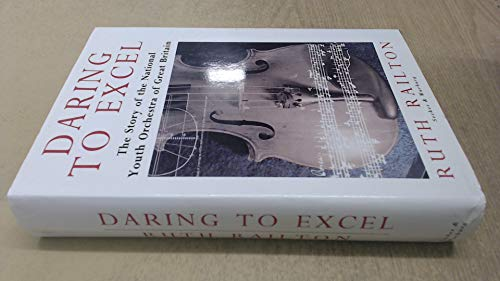 Daring to Excel: Story of the National Youth Orchestra of Great Britain By Ruth Railton