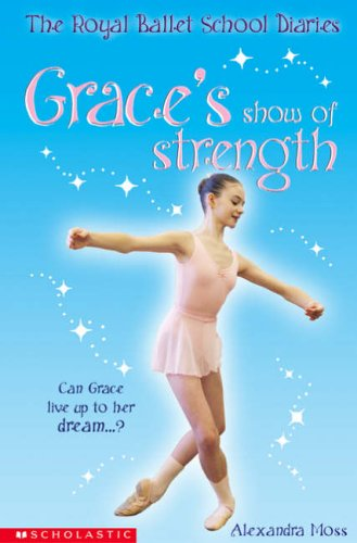 Grace's Show of Strength (The Royal Ballet School Diaries) By Alexandra Moss