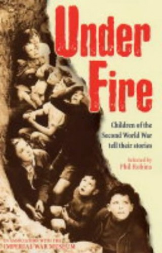 Under Fire: Children of the Second World War Tell Their Stories By Phil Robins