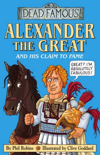 Alexander the Great and his Claim to Fame (Dead Famous) By Phil Robins