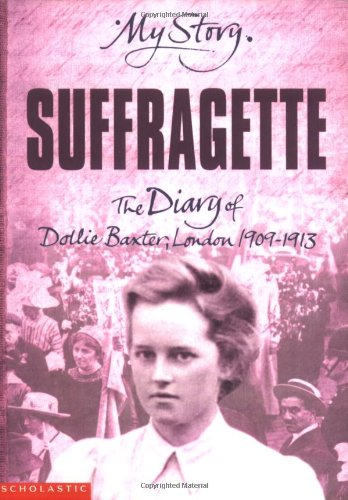 Suffragette: The Diary of Dollie Baxter, London 1909-1913 (My Story) By Carol Drinkwater