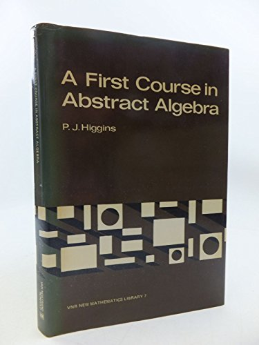 First Course in Abstract Algebra (Van Nostrand Reinhold new mathematics library) By P. J. Higgins