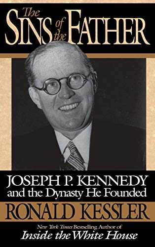 The Sins of the Father: Joseph P. Kennedy and the Dynasty He Founded By Ronald Kessler