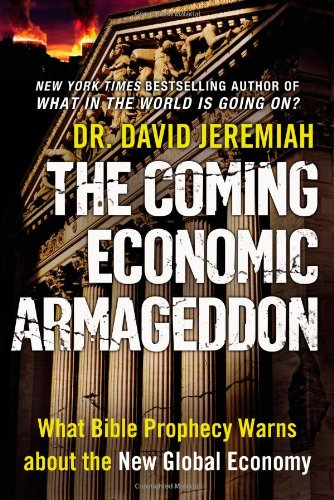 The Coming Economic Armageddon: What Bible Prophecy Warns about the New Global Economy By Dr David Jeremiah
