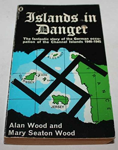 Islands in Danger; the Fantastic Story of the German Occupation of the Channel Islands 1940-1945 By Alan and Seaton Wood Wood