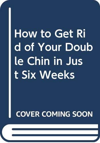 How to Get Rid of Your Double Chin in Just Six Weeks By William L. Hintermister