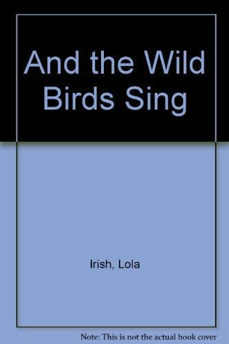 And the Wild Birds Sing By Lola Irish